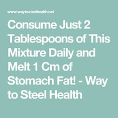 Consume Just 2 Tablespoons of This Mixture Daily and Melt 1 Cm of Stomach Fat! - Way to Steel Health