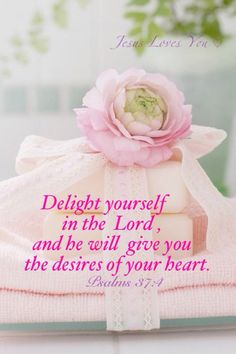 Psalm 37:4  Delight yourself in the Lord and he will give you the desires of your heart.  First, we delight... then He gives.  :)