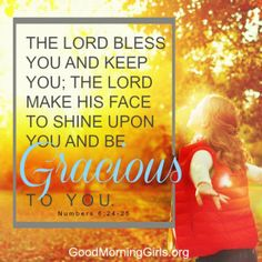 The Lord bless you and keep you; the Lord make His face to shine upon you and be gracious to you. Numbers 6:24-25