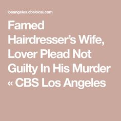Famed Hairdresser's Wife, Lover Plead Not Guilty In His Murder « CBS Los Angeles