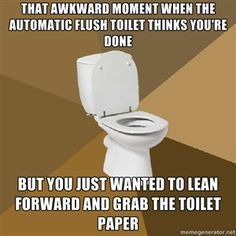That awkward moment when the automatic flush toilet thinks you're done  but you just wanted to lean forward and grab the toilet paper | talking toilet