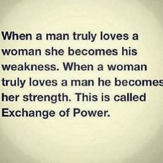 When a man truly loves a woman she becomes his weakness. When a woman truly loves a man he becomes her strength, This is called Exchange of power.