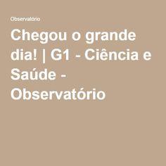 Chegou o grande dia! | G1 - Ciência e Saúde - Observatório