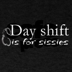 Hmm maybe this is why I don't work the day shift. Although some nights I wonder why I don't....