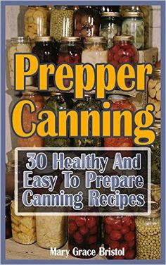 Prepper Canning: 30 Healthy And Easy To Prepare Canning Recipes: (Survival Pantry, Canning and Preserving, Prepper's Pantry, Canning, Prepping for Survival, Mason Jar Meals, Mason Jar Recipes) - Kindle edition by Micheal Bristol. Cookbooks, Food & Wine Kindle eBooks @ Amazon.com.