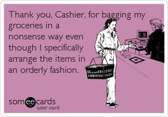 Thank you, Cashier, for bagging my groceries in a nonsense way even though I specifically arrange the items in an orderly fashion.