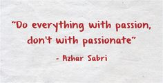 Do everything with passion, don't with passionate
