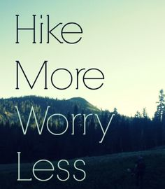 Hike More Worry Less - great advice!