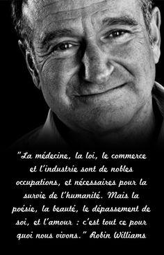 """""""La médecine, la loi, le commerce et l'industrie sont de nobles occupations, et nécessaires pour la survie de l'humanité. Mais la poésie, la beauté, le dépassement de soi, et l'amour : c'est tout ce pour quoi nous vivons.""""  Robin Williams"""
