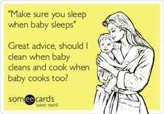 'Make sure you sleep when baby sleeps' Great advice, should I clean when baby cleans and cook when baby cooks too?