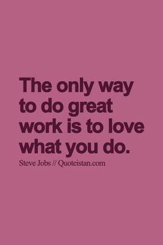 The only way to do great work is to love what you do. http://www.quoteistan.com/2015/09/the-only-way-to-do-great-work-is-to.html