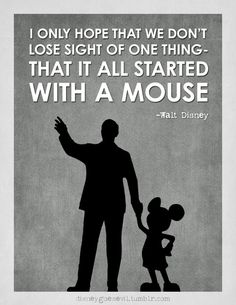 """""""I only hope that we don't lose sight of one thing- that it all started with a mouse"""" -Walt Disney"""