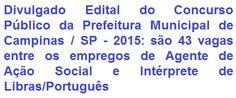 A Prefeitura Municipal de Campinas/SP, faz saber da realização de Concurso Público para provimento de 43 (quarenta e três) vagas nos empregos efetivos de Agente de Ação Social e Intérprete de Libras/Português, ambos com exigência de escolaridade em Nível Médio e outros cursos na área. Os proventos são de R$ 2.04761 (Agente de Ação Social) e de R$ 2.362,64 (Intérprete de Libras/Português), ainda acrescidos de benefícios.