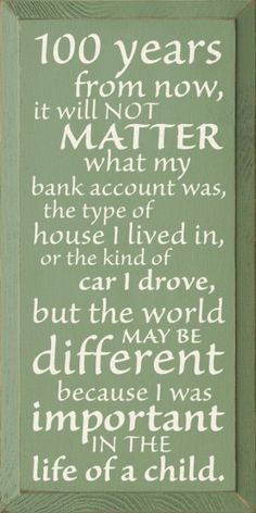 100 years from now, it will not matter what my bank account was, the type of house I lived in, or the kind of car I drove, but the world may be different because I was important in the life of a {child} ~from an essay 'Within My Power' by Forest Witcraft c.1894 - 1967
