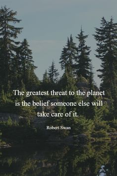 The greatest threat to the planet is the belief that someone else will take care of it. ~ Robert Swan   #qotd #quotes