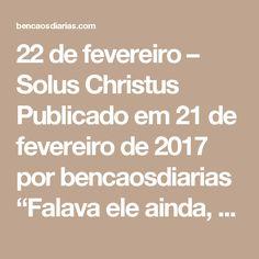 """22 de fevereiro – SolusChristus Publicado em 21 de fevereiro de 2017 por bencaosdiarias   """"Falava ele ainda, quando uma nuvem luminosa os envolveu; e eis vindo da nuvem,uma voz que dizia: Este é o meu Filho amado, em quem me comprazo: a ele ouvi.Ouvindo-a os discípulos, caíram de bruços, tomados de grande medo. Aproximando-se eles, tocou-lhes Jesus, dizendo: Erguei-vos, e não temais! Então eles, levantando osolhos a ninguém viram senão só a Jesus."""" Mateus 17:5-8  Numa época onde muitos…"""