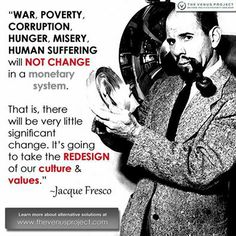 """War, poverty, corruption, hunger, misery, human suffering will not change in a monetary system. That is, there will be very little significant change. It's going to take the REDESIGN of our culture & our values ~ Jacque Fresco ~ The Venus Project."