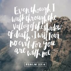 Even though I walk through the darkest valley, I will fear no evil, for you are with me...Psalm 23:4
