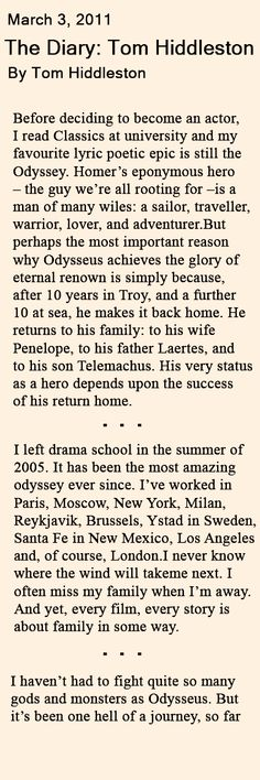 Multi-Talented Man. Brief portion of this beautiful diary written by Tom Hiddleston in which reflects on his career. Link: http://www.ft.com/intl/cms/s/2/792b1a2c-45e3-11e0-acd8-00144feab49a.html#axzz3VobPllPn
