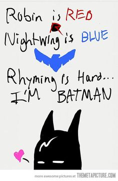 Robin is red, night-wing is blue. -The Bat Cave is dark, and no one has a clue- While they think that Bruce Wayne parties at night- he really used bat skills to fight the crime of the night!!!!! YES WHOOOOO....... It took me way to long to come up with that.