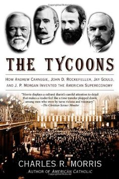 Bestseller Books Online The Tycoons: How Andrew Carnegie, John D. Rockefeller, Jay Gould, and J. P. Morgan Invented the American Supereconomy Charles R. Morris $12.24  - http://www.ebooknetworking.net/books_detail-0805081348.html