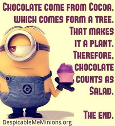 CHOCOLATE COME FROM COCOA. WHICH COMES FROM A TREE. THAT MAKES IT A PLANT. THEREFORE. CHOCOLATE COUNTS AS SALAD. THE END.
