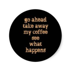 go ahead take away my coffee see what happens - never take a cup of awesome away from it's owner! Coffee Talk, Coffee Is Life, I Love Coffee, Coffee Break, My Coffee, Coffee Shop, Coffee Cups, Coffee Lovers, Coffee Zone