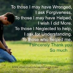 To those I may have wronged, I ask forgiveness. To those I may have helped, I wish I did more. To those I neglected to help, I ask for understanding. To those who helped me, I sincerely Thank you so much.