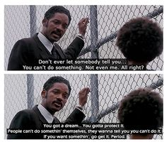 The Pursuit of Happyness. A good quote from a movie that shows you that you can do anything if you put your mind to it.