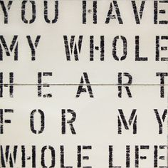 you have my whole heart for my whole life :)