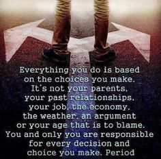 Everything you do is based on the choices you make. It's not your parents, your past relationships, your job, the economy, the weather, an argument or your age that is to blame. You and only you are responsible for every decision and choice you make, period. Picture Quotes.