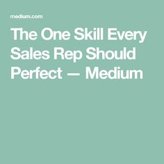 The One Skill Every Sales Rep Should Perfect — Medium