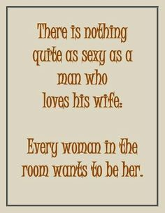 There is nothing quite as sexy as a man who loves his wife. Every woman in the room wants to be her.