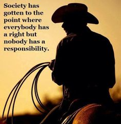 Society has gotten to the point where everybody has a right but nobody has a responsibility.