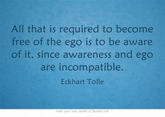 All that is required to become free of the ego is to be aware of it, since awareness and ego are incompatible.