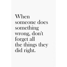 When someone does something wrong, don't forget all the things they did right! It's about FORGIVENESS ! Seeing the positive!