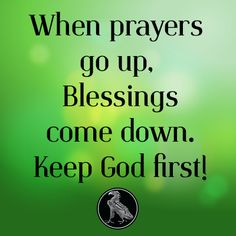 When prayers go up, Blessings come down. Keep God first!