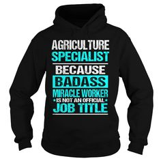 Agriculture Specialist because badass miracle worker is not an offcial job title hoodies and t shirts