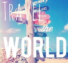 Travel The World. I want to go everywhere