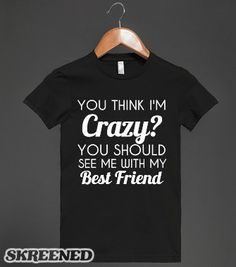 you think i m crazy you should see me with my best friend - 4f2c826df