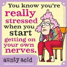 "Aunty Acid: ""You know you're really stressed when you start getting on your own nerves."""
