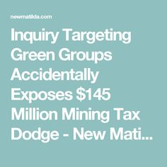 Inquiry Targeting Green Groups Accidentally Exposes $145 Million Mining Tax Dodge - New Matilda Matilda, Dodge, News, Green