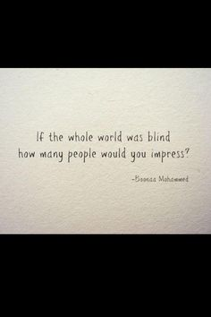 If the whole world was blind how many people would you impress? - Boona Mohammed