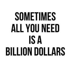 Sometimes all you need is a billion dollars.  Inspirational quotes. Words to live by. Money quotes.