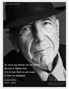 So Come my friends, be not afraid. We are so lightly here It is in love that we are made In love we disappear. Leonard Cohen 1934-2016 RIP my Friend :( You will sorely be missed <3