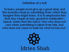 Definition of a Sufi To learn, people must give up a great deal, and this includes ritual as something from which they imagine they might learn. It is to emphasise this that Abu-Yaqub al-Susi, quoted in Kalabadhi's Taaruf, states that the Sufi is 'One who does not care when something is taken from him, but who does not cease to seek for what he has not.' - Idries Shah, Learning how to Learn.