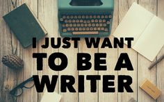 I Just Want To Be a Writer!