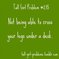 TALL GIRL PROBLEMS. This is a reason why I HATE school. And then you look at the other girls and THEY have their legs crossed...