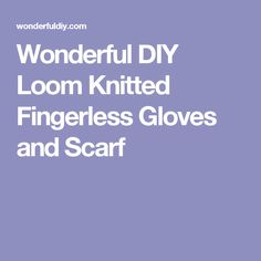 Wonderful DIY Loom Knitted Fingerless Gloves and Scarf