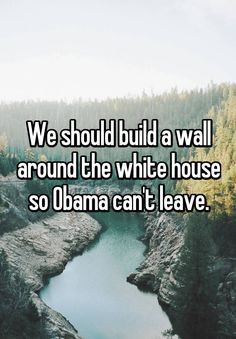 """We should build a wall around the white house so Obama can't leave."""